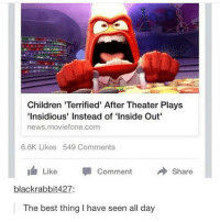 Children, Inside Out, and Lmao: Children 'Terrified' After Theater Plays  Insidious' Instead of 'Inside Out  news.moviefone.com  6.6K Likes 549 Comments  Like Comment  Share  blackrabbit427:  The best thing I have seen all day LMAO