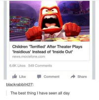 Children, Inside Out, and Memes: Children 'Terrified' After Theater Plays  Insidious' Instead of 'Inside Out  news.moviefone.com  6.6K Likes 549 Comments  Like Comment  Share  blackrabbit427:  The best thing I have seen all day DO NOT FOLLOW @MEMEZERINO if you're easily OFFENDED 🤬😡
