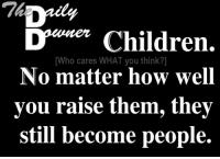 who cares: Children.  [Who cares WHAT you think?]  No matter how well  you raise them, they  still become people.