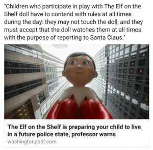 "Arguing, Bad, and Children: ""Children who participate in play with The Elf on the  Shelf doll have to contend with rules at all times  during the day: they may not touch the doll, and they  must accept that the doll watches them at all times  with the purpose of reporting to Santa Claus.""  The Elf on the Shelf is preparing your child to live  in a future police state, professor warns  washingtonpost.com cornerof5thandvermouth:  earthy-phoenix:  drwhohipster:  drst:  mhalachai:  rainnecassidy:  This is such a good article though The argument Pinto makes is that the story and the doll normalize 24-hour surveillance in the mind of a child, which makes them susceptible to more passively accept police-state surveillance as adults.   ""I don't think the elf is a conspiracy and I realize we're talking about a toy,"" Pinto told The Post. ""It sounds humorous, but we argue that if a kid is okay with this bureaucratic elf spying on them in their home, it normalizes the idea of surveillance and in the future restrictions on our privacy might be more easily accepted.""   It's based in a theory that was developed by Jeremy Bentham and popularized by Michel Foucault in which students, prisoners, factory workers and others were thought to function better (for whatever value of better) in a system called a panopticon, in which an individual is potentially under surveillance 24-hours a day, but never actually KNOWS whether or not he or she is being surveilled.   Pinto said she's not the first person to be troubled by Elf on the Shelf's surveilling. She's said parents routinely contact her to say they changed the rules of the game after it made their families uneasy. And many kids, she said, often intuitively feel like spying and being a tattletale is wrong. ""A mom e-mailed me and told me that the first day they read the elf book and put the elf out, her daughter woke up crying because she was being watched by the elf,"" Pinto recounted. ""They changed the game so it wouldn't scare the child.""  In addition to the problem of normalizing surveillance in the mind of a child, this also forces the child into a situation where they never feel like they are free to simply be themselves; they are forced to be ""on their best behavior"" at all times, unable to relax and make mistakes and do the job of growing up and being a child, because they never know if the elf is spying on them, ready and waiting to report back to Santa Claus that they've been bad. Here is a link to the paper that the article is talking about  My co-worker got Elf on the Shelf for her four-year-old daughter last year, and was so freaked out by her daughter's sudden and complete change in behaviour (uncharacteristically worried and anxious, while trying to be on her 'best' behaviour that she never kept up for family or at school) that she stuffed Elf in the garbage after a week, telling the daughter that the Elf had to go back to the North Pole to help Santa with Christmas.  Also read the paper linked above, it's a good one.  I hate this entire concept so much.   I hadn't thought about that but the far reaching implications are horrifying  Honestly what a creepy idea :\Kids do best when given basic human respect, which behavior-judging surveillance is unrelated to. Holy shit.   i now feel much more justified thinking that fuckshit elf is creepy as fuck"