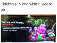 "Barney, Friends, and Money: Children's TV isn't what it used to  be  Barney and Friends  The true story of Colombia's infamously violent  and powerful drug cartels fuels this gritty new  gangster drama series. <p>""Where's the motherfuckin' money, BJ?""</p><p>""I-I d-don't have it yet, B-Barney… I need a little more time!""</p><p>""Do you want to see what I have in my Barney bag today?""</p><p>""Nooooo *sniff* please I-""</p><p>""It's bigger on the inside you know. That's the magic of it. Looks like it's big enough for an assault rifle today. With a great big hug and a kiss from me to you…""</p><p>""PLEASE I-""</p><p>*BANG*</p><p>""Ay dios mio!""</p><p>""STFU, Baby Bop. Get in the car or it's you next.""</p>"