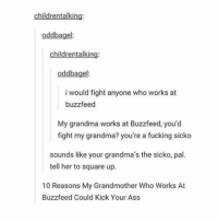 Grandma, Square Up, and Tumblr: childrentalking:  oddbagel:  childrentalking:  oddbagel  i would fight anyone who works at  buzz feed  My grandma works at Buzzfeed, you'd  fight my grandma? you're a fucking sicko  sounds like your grandma's the sicko, pal.  tell her to square up.  10 Reasons My Grandmother who Works At  Buzzfeed Could Kick Your Ass I'm not giving up on youuuuuu, it's just the way I be, it's just the way I see thingssssss