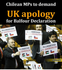 Memes, Israel, and Chilean: Chilean MPs to demand  UK apology  for Balfour Declaration  FINALAMASACREEN GAZA  NO FINALAMASACREEN GAZA  NO OCUPACION ENPALESTINA  GAZA  FINALAMASACREEN INO fbVlsraelWG A number of pro-#Palestinian #Chilean MPs are preparing for an international campaign that calls on the #UK to apologize to the Palestinian people for the #Balfour Declaration, which paved the way for the establishment of Israel on the land of #Palestine in 1948. https://english.palinfo.com/news/2017/1/6/Chilean-MPs-to-demand-UK-apology-for-Balfour-Declaration