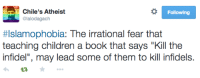 """Irrational Fear: Chile's Atheist  @lalodagach  Following  #Islamophobia: The irrational fear that  teaching children a book that says """"Kill the  infidel"""", may lead some of them to kill infidels."""