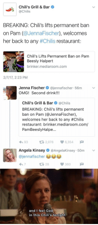 Chilis, Pam Beesly, and Jenna Fischer: Chili's Grill & Bar  @Chilis  BREAKING: Chili's lifts permanent ban  on Pam (@JennaFischer), welcomes  her back to any #Chilis restaurant  Chili's Lifts Permanent Ban on Pam  Beesly Halpert  brinker mediaroom.com  2/7/17, 2:23 PM   Jenna Fischer  @jenna fischer 56m  v  OMG! Second drink!!!  Chili's Grill & Bar  @Chilis  BREAKING: Chili's lifts permanent  ban on Pam (@Jenna Fischer),  welcomes her back to any #Chilis  restaurant: brinker mediaroom.com/  PamBeeslyHalpe...  t 2,078  6,354  4h 93  Angela Kinsey  @Angela Kinsey 50m  ajennafischer  t 360  28   and I feel God  in this Chili's tonight https://t.co/OcNOmXNXGi