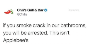 Chilis, Omg, and Party: Chili's Grill & Bar  @Chilis  drgrayfang  if you smoke crack in our bathrooms,  you will be arrested. This isn't  Applebee's internetdumpsterfires: Chili's isn't down to party  Nskdkdkfkfnfkfovidbdhfoogjcucuvucuvu. I'm omg idbdjfj