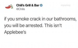 Savage af by -ftw MORE MEMES: Chili's Grill & Bar  @Chilis  drgraylang  if you smoke crack in our bathrooms,  you will be arrested. This isn't  Applebee's Savage af by -ftw MORE MEMES