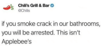 Chilis, Applebee's, and Crack: Chili's Grill & Bar  @Chilis  if you smoke crack in our bathrooms,  you will be arrested. This isn't  Applebee's