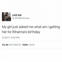 guwop: chill bill  Brodie Guwop  My girl just asked me what am i getting  her for Rihanna's birthday  2/18/17, 9:05 PM  33.4K  RETWEETS  100K  LIKES