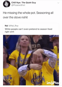 Blackpeopletwitter, Chill, and Food: Chill Nye: The Quiet Guy  @PicassoShxt  He missing the whole pot. Seasoning all  over the stove nshit  Nai @Nai_Roy  White people can't even pretend to season food  right smh <p>Confirmed, white people don't know how to season (via /r/BlackPeopleTwitter)</p>
