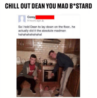 Chill, Memes, and Mad: CHILL OUT DEAN YOU MAD B STARD  Corey  9 hours ago t  So I told Dean to lay down on the floor.. he  actually did it the absolute madman  hahahahahahaha! DM this to all your mates 😂😂