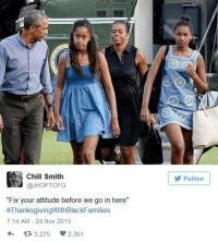"Blackpeopletwitter, Chill, and Thanksgiving: Chill Smith  @JHOPTCFG  Follow  ""Fix your attitude before we go in here""  #ThanksgivingWithBlackFamilies  7:14 AM 24 Nov 2015  h  3,275 2,361 <p>Happy thanksgiving (via /r/BlackPeopleTwitter)</p>"