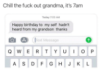 Birthday, Chill, and Grandma: Chill the fuck out grandma, it's 7am  Today 7:03 AM  Happy birthday to my self hadn't  heard from my grandson thanks  Text Message  A S D F G H JK L She wanted that 12 AM text 🤣🤷‍♂️ https://t.co/iaDaujKVRT
