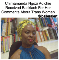 "Memes, 🤖, and Gender: Chimamanda Ngozi Adichie  Received Backlash For Her  Comments About Trans Women  @balleralert Chimamanda Ngozi Adichie Received Backlash For Her Comments About Trans Women -blogged by @BenitaShae ⠀⠀⠀⠀⠀⠀⠀⠀⠀ ⠀⠀⠀⠀⠀⠀⠀⠀⠀ Author and feminist, ChimamandaNgozi Adichie, received backlash for comments she made about trans women during an interview with British news station Channel 4. ⠀⠀⠀⠀⠀⠀⠀⠀⠀ ⠀⠀⠀⠀⠀⠀⠀⠀⠀ Along with being an award-winning writer, Adichie is the voice you hear reciting ""We Should All Be Feminists"" on Beyonce's ""Flawless"" song. The Nigerian writer was asked, ""Does it matter how you've arrived at being a woman? I mean, for example, if you're a trans woman who grew up identifying as a man, who grew up enjoying the privileges of being a man, does that take away from becoming a woman? Are you any less of a real woman?"" ⠀⠀⠀⠀⠀⠀⠀⠀⠀ ⠀⠀⠀⠀⠀⠀⠀⠀⠀ Adichie responded, ""So when people talk about, you know, ""Are trans women women?"" my feeling is trans women are trans women. I think the whole problem of gender in the world is about our experience. It's not about how we wear our hair, or whether we have a vagina or a penis, it's about the way the world treats us."" ⠀⠀⠀⠀⠀⠀⠀⠀⠀ ⠀⠀⠀⠀⠀⠀⠀⠀⠀ She continued, ""And I think if you've lived in the world as a man with the privileges the world accords to men, and then sort of changed, switched gender, it's difficult for me to accept that then we can equate your experience with the experience of a woman who has lived from the beginning in the world as a woman, and who has not been accorded those privileges that men are."" ⠀⠀⠀⠀⠀⠀⠀⠀⠀ ⠀⠀⠀⠀⠀⠀⠀⠀⠀ What are your thoughts?"