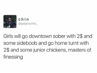 Dank, Girls, and Getting Turnt: chin  @adamchin  Girls will go downtown sober with 2$ and  some sideboob and go home turnt with  2$ and some junior chickens, masters of  finessing