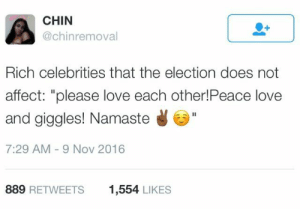 "America, Love, and Namaste: CHIN  @chinremoval  Rich celebrities that the election does not  affect: ""please love each other!Peace love  and giggles! Namaste  7:29 AM-9 Nov 2016  889 RETWEETS  1,554 LIKES Love conquers all, America. XOXO 😘😘"