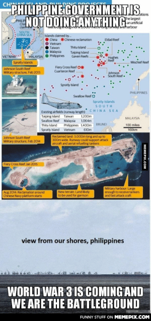 The Philippines government is not doing anything. World War 3 is coming and we are the battlegroundomg-humor.tumblr.com: CHIN  DROJ CCTS  PHILIPPINE GOVERNMENTIS..  JNOT DOINGANYTHING  The largest  s an artificial  rdtod n or, metleIgluayartdharbour  PHILIP  Chin  clairte  Islands claimed by..  China O Chinese reclamation  Eldad Reef  Vietnam  Thitu Island  Taiwan  O Malaysia  MALAYSIA O Philippines  Taiping Island  Gaven Reefs  VIETNAM--  Hughes  Reef  Spratly Islands  Mischief Reef  Fiery Cross Reef 00  Cuarteron Reef  Johnson South Reef  Military structure, Feb 2013  Johnson  South Reef  Spratly Island  PHILIPPINES  Swallow Reef O  Spratly Islands  SOUTH  CHINA SEA  Existing airfields (runway length)  Taiping Island  1,200m  Taiwan  MALAYSIA  Swallow Reef  Malaysia  Philippines 1,400m  1,064m  BRUNEI  100 miles  Thitu Island  Spratly Island  Vietnam  610m  160km  Reclaimed land: 3,000m long and up to  300m wide. Runway could support attack  aircraft and aerial refuelling tankers  Johnson South Reef  Military structure, Feb 2014  Fiery Cross Reef Jan 2015  Military harbour: Large  enough to receive tankers  and fast attack craft  Aug 2014: Reclamation around  Chinese Navy platform starts  New terrain: Land likely  to be used for garrison  view from our shores, philippines  WORLD WAR 3 IS COMING AND  WE ARE THE BATTLEGROUND  FUNNY STUFF ON MEMEPIX.COM  МЕМЕРХ.Сом The Philippines government is not doing anything. World War 3 is coming and we are the battlegroundomg-humor.tumblr.com