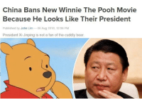 Winnie the Pooh: China Bans New Winnie The Pooh Movie  Because He Looks Like Their President  Published by John Lim 06 Aug 2018, 12:56 PM  President Xi Jinping is not a fan of the cuddly bear.
