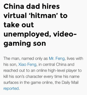 hugo-cumboss:EXTREME POWER: China dad hires  virtual 'hitman' to  take out  unemployed, video-  gaming son   The man, named only as Mr. Feng, lives with  his son, Xiao Feng, in central China and  reached out to an online high-level player to  kill his son's character every time his name  surfaces in the game online, the Daily Mail  reported hugo-cumboss:EXTREME POWER