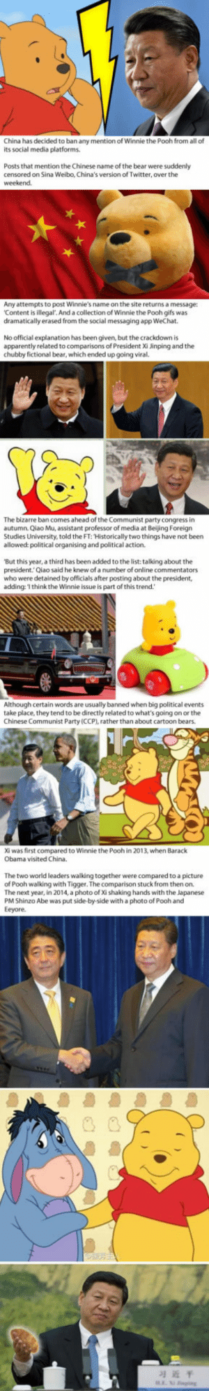 Winnie the Pooh was banned in China for looking too much like Xi Jinping: China has decided to ban any mention of Winnie the Pooh from all of  its social media platforms  Posts that mention the Chinese name of the bear were suddenly  censored on Sina Weibo, China's version of Twitter, over the  Any attempts to post Winnie's name on the site returns a message:  Content is illegal. And a collection of Winnie the Pooh gifs was  dramatically erased from the social messaging app WeChat  No official explanation has been given, but the crackdown is  apparently related to comparisons of President Xi Jinping and the  chubby fictional bear, which ended up going viral.  The bizarre ban comes ahead of the Communist party congress in  autumn. Qiao Mu, assistant professor of media at Beijing Foreign  Studies University, told the FT: Historically two things have not been  allowed: political organising and political action  'But this year, a third has been added to the list: talking about the  president.Qiao said he knew of a number of online commentators  who were detained by officials after posting about the president,  adding:'I think the Winnie issue is part of this trend.  Although certain words are usually banned when big political events  take place, they tend to be directly related to what's going on or the  Chinese Communist Party (CCP), rather than about cartoon bears.  Xi was first compared to Winnie the Pooh in 2013, when Barack  Obama visited China.  The two world leaders walking together were compared to a picture  of Pooh walking with Tigger. The comparison stuck from then on.  The next year, in 2014, a photo of Xi shaking hands with the Japanese  PM Shinzo Abe was put side-by-side with a photo of Pooh and  Eeyore.  习近平 Winnie the Pooh was banned in China for looking too much like Xi Jinping
