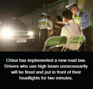 China, Who, and Law: China has implemented a new road law.  Drivers who use high beam unnecessarily  will be fined and put in front of their  headlights for two minutes. Do you think its right?