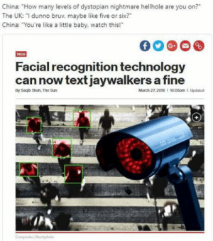 "Crazy, China, and Technology: China: ""How many levels of dystopian nightmare hellhole are you on?""  The UK: ""I dunno bruv, maybe like five or six?""  China: ""You're like a little baby, watch this!""  Facial recognition technology  can now text jaywalkers a fine  By Saqib Shan. The Sun  March 27, 2018 I 10:06am 1 Updatod Crazy yellow freaks"