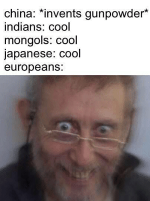 "China, Cool, and World: china.*invents gunpowder""  indians: cool  mongols: cool  japanese: cool  europeans: *proceeds to conquer the World*"