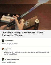 "Respect, China, and Women: China Now Selling ""Anti-Pervert Flame-  Throwers to Women >  ranma-official  Women-Respector 90001  argumate  While some have small flames, others can reach up to 3,300 degrees and  extend nearly 20 feet.  moonlandingwasfaked  respect women or DIE"