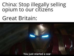 China, History, and Britain: China: Stop illegally selling  opium to our citizens  Great Britain:  You just started a war We will not tolerate such an insult!