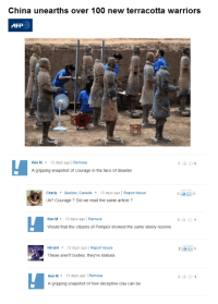 ken m: China unearths over 100 new terracotta warriors  AFP  Ken M13 days ago Remove  A gripping snapshot of courage in the face of disaster  CharlyQuebec, Canada13 days ago| Report Abuse  Uh? Courage? Did we read the same article?  Ken M13 days ago Remove  Would that the citizens of Pompeii showed the same steely resolve  Hit-Girl 13 days ago Report Abuse  These aren't bodies, they're statues.  Ken M 13 days ago Remove  A gripping snapshot of how deceptive clay can be