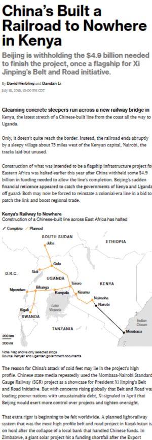 Africa, Beijing, and Facepalm: China's Built  Railroad to Nowhere  in Kenya  Beijing is withholding the $4.9 billion needed  to finish the project, once a flagship for Xi  Jinping's Belt and Road initiative.  By David Herbling and Dandan Li  July 18, 2019, 10-00 PM CDT  Gleaming concrete sleepers run across a new railway bridge in  Kenya, the latest stretch of a Chinese-built line from the coast all the way to  Uganda.  Only, it doesn't quite reach the border. Instead, the railroad ends abruptly  by a sleepy village about 75 miles west of the Kenyan capital, Nairobi, the  tracks laid but unused  Construction of what was intended to be a flagship infrastructure project for  Eastern Africa was halted earlier this year after China withheld some $4.9  billion in funding needed to allow the line's completion. Beijing's sudden  financial reticence appeared to catch the governments of Kenya and Ugand-  off guard: Both may now be forced to reinstate a colonial-era line in a bid to  patch the link and boost regional trade  Kenya's Railway to Nowhere  Construction of a Chinese-built line across East Africa has halted  Complete Plannod  SOUTH SUDAN  ETHIOPIA  Juba  Gulu  Goli  D.R.C  UGANDA  Tororo  KENYA  Bhanga  Mpondwo  Kisumu  Kampala  Navasha  Nairobi  Lakg  Victoria  Kigali  RWANDA  Indian  Occan  TANZANIA  Mombasa  200 km  200m  Note Map shoa only salsctad staps  Source: Kanyan and Ugandan gavammant documents  The reason for China's attack of cold feet may lie in the project's high  profile. Chinese state media repeatedly used the Mombasa-Nairobi Standare  Gauge Railway (SGR) project as a showcase for President Xi Jinping's Belt  and Road Initiative. But with concerns rising globally that Belt and Road wa  loading poorer nations with unsustainable debt, Xi signaled in April that  Beijing would exert more control over projects and tighten oversight.  That extra rigor is beginning to be felt worldwide. A planned light-railway  system that was the most high profile belt an