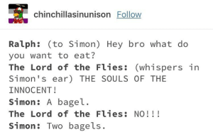 thesearejustfillertagslol - Hash Tags - Deskgram: chinchillasinunison Follow  Ralph: (to Simon) Hey bro what do  you want to eat?  The Lord of the Flies: (whispers in  Simon's ear) THE SOULS OF THE  INNOCENT!  Simon : A bageし  The Lord of the Flies: NO!!!  Simon: Two bagels. thesearejustfillertagslol - Hash Tags - Deskgram