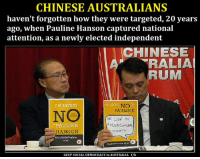 """Leader of the Fruit Loops Hanson - How I'd run the Nation """"People see me as I could be their sister, their mother, their neighbour next door,'' Senator Hanson said. """"I don't change my tune, whichever way the polls are going. If you look at what I said 20 years ago, it's exactly what I'm saying today. I'm a type of person who can make a decision. The past makes you more aware of what not to do in the future."""" She would cull the number of politicians, limit migration, introduce an Australian identity card to end welfare fraud, set up a royal commission into Islam, and build more dams, railways and ports http://www.dailytelegraph.com.au/news/national/hansons-blueprint-for-australia-under-one-nation/news-story/84b647417dec44e42ff580a22f622b4c: CHINESE AUSTRALIANS  haven't forgotten how they were targeted, 20 years  ago, when Pauline Hanson captured national  attention, as a newly elected independent  CHINESE  A RALIA  UM  TMSAY INC  I'M SAYING  NO  PAULINE  NE LIVE IN  PAULINE  MULTI  HANSON  Society  nSayNoToPauline  KEEP SOCIAL DEMOCRACY in AUSTRALIA f/b Leader of the Fruit Loops Hanson - How I'd run the Nation """"People see me as I could be their sister, their mother, their neighbour next door,'' Senator Hanson said. """"I don't change my tune, whichever way the polls are going. If you look at what I said 20 years ago, it's exactly what I'm saying today. I'm a type of person who can make a decision. The past makes you more aware of what not to do in the future."""" She would cull the number of politicians, limit migration, introduce an Australian identity card to end welfare fraud, set up a royal commission into Islam, and build more dams, railways and ports http://www.dailytelegraph.com.au/news/national/hansons-blueprint-for-australia-under-one-nation/news-story/84b647417dec44e42ff580a22f622b4c"""