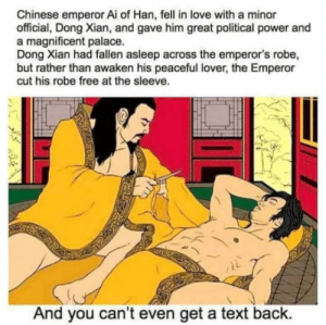 Well I am a foreveralone: Chinese emperor Ai of Han, fell in love with a minor  official, Dong Xian, and gave him great political power and  a magnificent palace.  Dong Xian had fallen asleep across the emperor's robe,  but rather than awaken his peaceful lover, the Emperor  cut his robe free at the sleeve.  And you can't even get a text back. Well I am a foreveralone