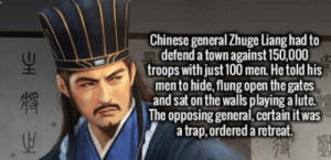 Anaconda, Trap, and Chinese: Chinese generalZhuge Liang had to  defend a town against 150,000  troops with just 100 men. Hetold his  men to hide,flung open the gates  and sat on the walls playing a lute  The opposing general,certain it was  a trap, ordered a retreat Zhuge Liang was a badass