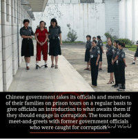 Family, Memes, and Prison: Chinese government takes its officials and members  of their families on prison tours on a regular basis to  give officials an introduction to what awaits them if  they should engage in corruption. The tours include  meet-and-greets with former government officials  who were caught for corruption eine World