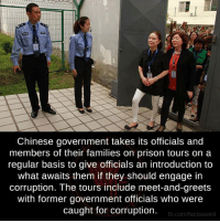 Facts, Family, and Memes: Chinese government takes its officials and  members of their families on prison tours on a  regular basis to give officials an introduction to  what awaits them if they should engage in  corruption. The tours include meet-and-greets  with former government officials who were  caught for corruption.  fb.com/facts Weird Lessons We Can Learn From China.