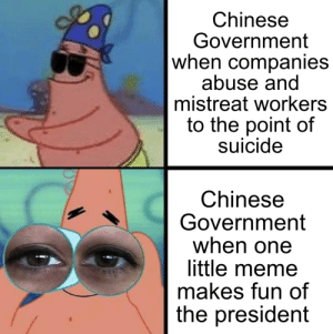 chinese government: Chinese  Government  when companies  abuse and  mistreat workers  to the point of  suicide  Chinese  Government  when one  little meme  makes fun of  the president