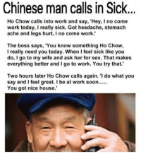 "Calling In Sick: Chinese man calls in Sick...  Ho Chow calls into work and say, 'Hey, I no come  work today, really sick. Got headache, stomach  ache and legs hurt, no come work.  The boss says, 'You know something Ho Chow,  I really need you today. When I feel sick like you  do, I go to my wife and ask her for sex. That makes  everything better and I go to work. You try that.'  Two hours later Ho Chow calls again. ""I do what you  say and I feel great. I be at work soon......  You got nice house."""