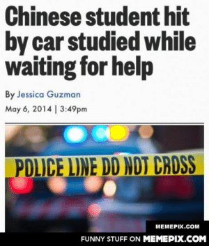 Asian dad approves.omg-humor.tumblr.com: Chinese student hit  by car studied while  waiting for help  By Jessica Guzman  May 6, 2014 | 3:49pm  PDLICE LINE DD NDT CROSS  МЕМЕРIХ.Сом  FUNNY STUFF ON MEMEPIX.COM Asian dad approves.omg-humor.tumblr.com
