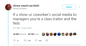 Ass, Bitch, and Dank: chinos wearin ass bitch  @beautifuldaddi  Follow  if u show ur coworker's social media to  managers you're a class traitor and the  feds  3:17 PM-13 Jun 2018  19,450 Retweets 93,790 likes  19,450 Retweets 93,790 Likes Boss has no business knowing I get lit by radiocomicsescapist FOLLOW HERE 4 MORE MEMES.