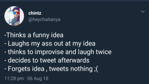 Ass, Funny, and Tumblr: chintz  @heychaitanya  -Thinks a funny idea  Laughs my ass out at my idea  - thinks to improvise and laugh twice  decides to tweet afterwards  Forgets idea,tweets nothing(  11:28 pm 06 Aug 18 awesomesthesia:  Me irl
