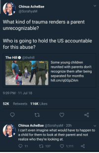 Blackpeopletwitter, Children, and Future: Chinua AcheBae  @SorahyaM  What kind of trauma renders a parent  unrecoanizable?  Who is going to hold the US accountable  for this abuse?  The Hill @thehill  Some young children  reunited with parents don't  recognize them after being  separated for months  hill.cm/qGGpZAm  9:09 PM 11 Jul 18  52K Retweets 116K Likes  Chinua AcheBae @SorahyaM 20h  I can't even imagine what would have to happen to  a child for them to look at their parent and not  realize who they're looking at.  137  1,111 <p>The stories of these children in the future will make this one of our darkest moments (via /r/BlackPeopleTwitter)</p>