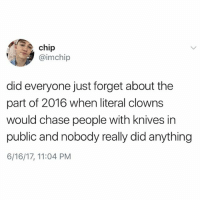 Follow @kalesalad!!!!: chip  @imchip  did everyone just forget about the  part of 2016 when literal clowns  would chase people with knives in  public and nobody really did anything  6/16/17, 11:04 PM Follow @kalesalad!!!!