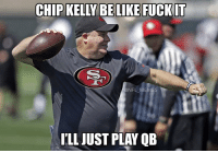 Chip Kelly, Memes, and Fuck It: CHIP KELLY BE LIKE FUCK IT  NFL MEMES  ILL JUST PLAY QB