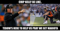 Chip Kelly, Football, and Meme: CHIP KELLY BELIKE.  @NFL  MEMES  TEBOW S HERE TO HELP US PRAY WE GET MARIOTA It all makes sense now..