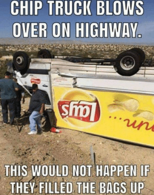 Dank, Chip, and 🤖: CHIP TRUCK BLOWS  OVER ON HIGHWAY  THIS WOULD NOT HAPPEN IF  THEY FILLED THE BAGS UP Easy fix