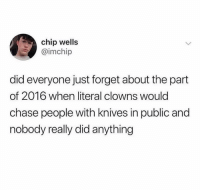 Memes, Clowns, and Chase: chip wells  @imchip  did everyone just forget about the part  of 2016 when literal clowns would  chase people with knives in public and  nobody really did anything @22words is a must follow 😂