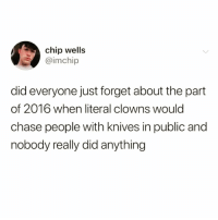 Funny, Clowns, and Chase: chip wells  imchip  did everyone just forget about the part  of 2016 when literal clowns would  chase people with knives in public and  nobody really did anything It still haunts my dreams😭😭 Follow my bezzy @scouse_ma @scouse_ma @scouse_ma