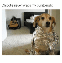 Chipotle, Life, and Memes: Chipotle never wraps my burrito right (@gary_from_teen_mom) Random thought: if they ever made a documentary on my life it would just be me on my couch for 2 hours smirking at my phone every second while scrolling through memes